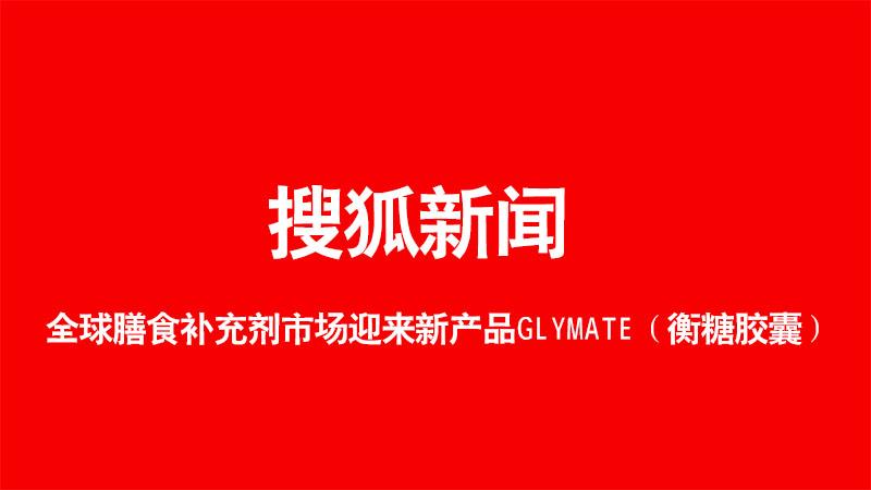 搜狐新闻:全球膳食补充剂市场迎来新产品GLYMATE(衡糖胶囊)